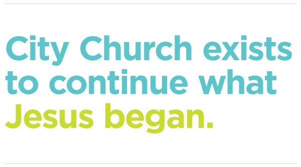 City Church exists to continue what Jesus began.